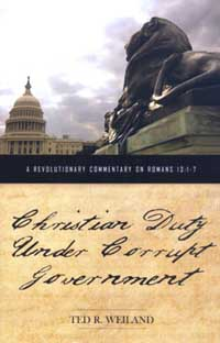 Christian Duty Under Corrupt Government: A Revolutionary Commentary on Romans 13:1-7 by Ted R. Weiland